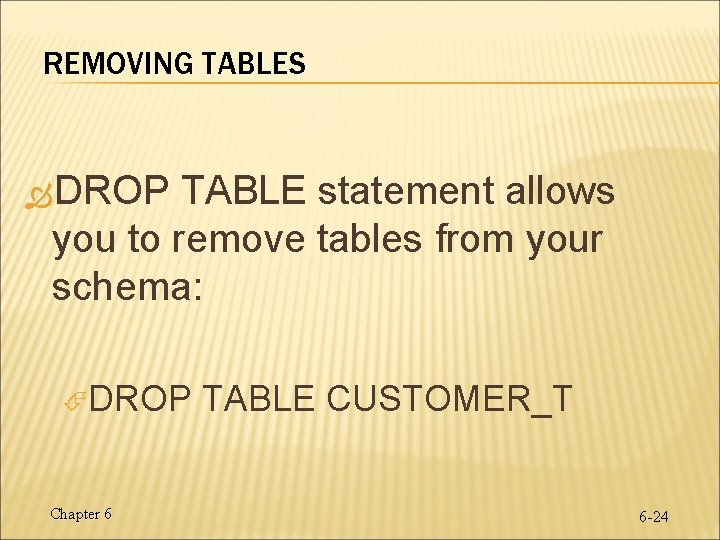 REMOVING TABLES DROP TABLE statement allows you to remove tables from your schema: DROP