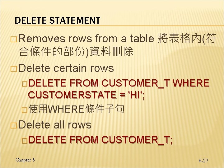 DELETE STATEMENT rows from a table 將表格內(符 合條件的部份)資料刪除 � Delete certain rows � Removes