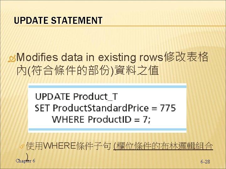 UPDATE STATEMENT Modifies data in existing rows修改表格 內(符合條件的部份)資料之值 使用WHERE條件子句 ) Chapter 6 (欄位條件的布林邏輯組合 6