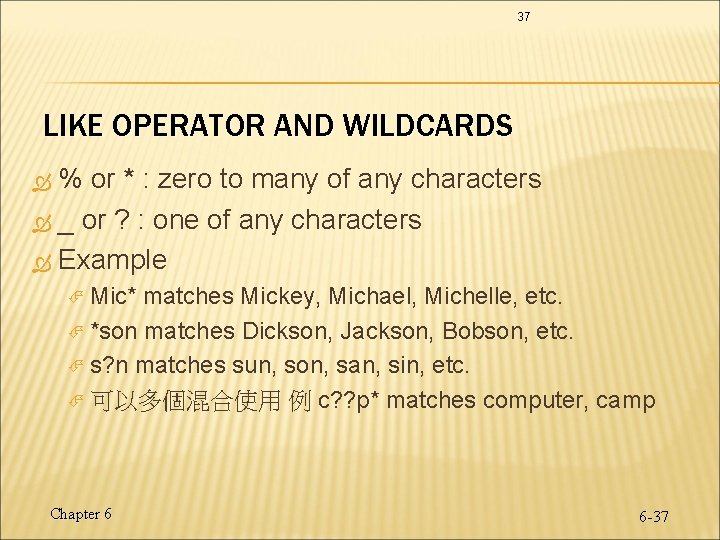 37 LIKE OPERATOR AND WILDCARDS % or * : zero to many of any