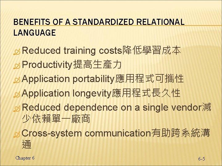 BENEFITS OF A STANDARDIZED RELATIONAL LANGUAGE Reduced training costs降低學習成本 Productivity提高生產力 Application portability應用程式可攜性 Application longevity應用程式長久性