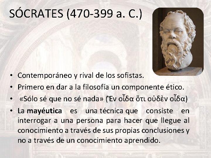 SÓCRATES (470 -399 a. C. ) • • Contemporáneo y rival de los sofistas.