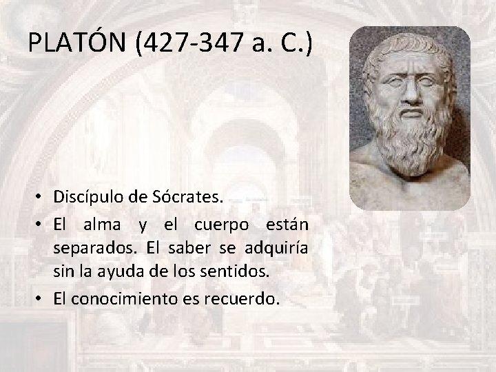 PLATÓN (427 -347 a. C. ) • Discípulo de Sócrates. • El alma y