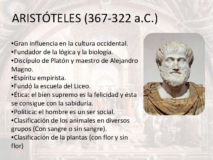 ARISTÓTELES (367 -322 a. C. ) • Gran influencia en la cultura occidental. •