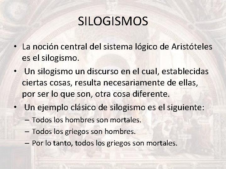 SILOGISMOS • La noción central del sistema lógico de Aristóteles es el silogismo. •