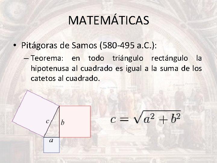 MATEMÁTICAS • Pitágoras de Samos (580 -495 a. C. ): – Teorema: en todo