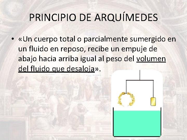 PRINCIPIO DE ARQUÍMEDES • «Un cuerpo total o parcialmente sumergido en un fluido en