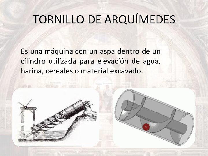 TORNILLO DE ARQUÍMEDES Es una máquina con un aspa dentro de un cilindro utilizada