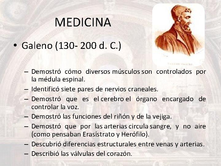 MEDICINA • Galeno (130 - 200 d. C. ) – Demostró cómo diversos músculos