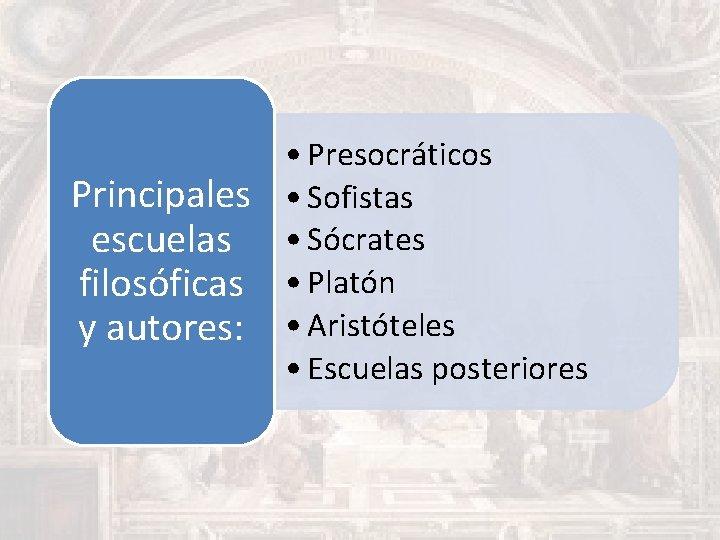 • Presocráticos Principales • Sofistas escuelas • Sócrates filosóficas • Platón y autores: