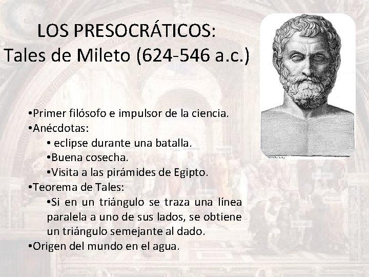 LOS PRESOCRÁTICOS: Tales de Mileto (624 -546 a. c. ) • Primer filósofo e
