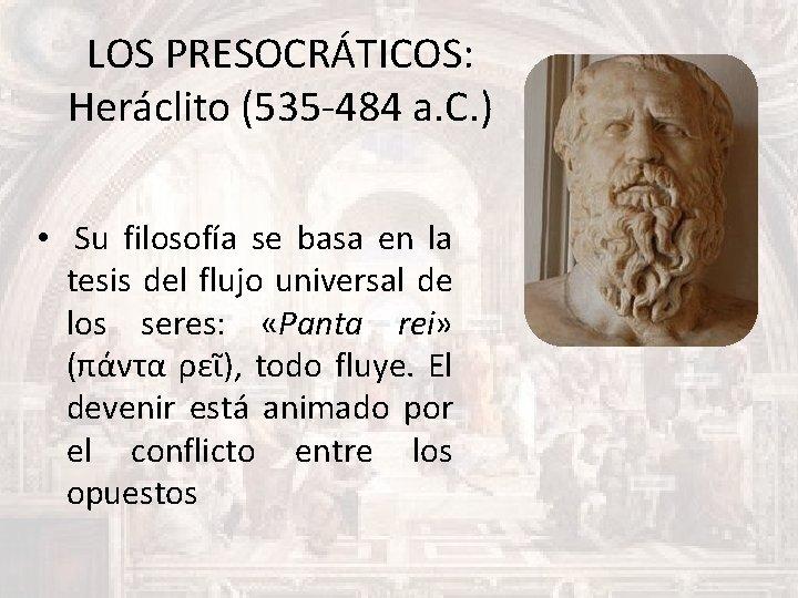 LOS PRESOCRÁTICOS: Heráclito (535 -484 a. C. ) • Su filosofía se basa en