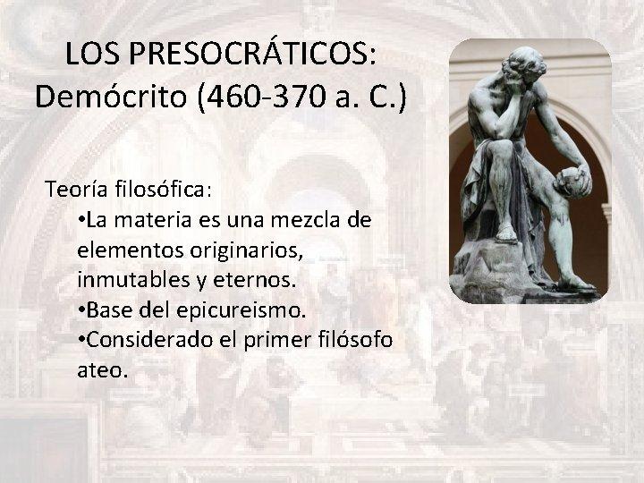 LOS PRESOCRÁTICOS: Demócrito (460 -370 a. C. ) Teoría filosófica: • La materia es