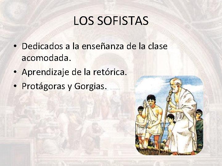 LOS SOFISTAS • Dedicados a la enseñanza de la clase acomodada. • Aprendizaje de