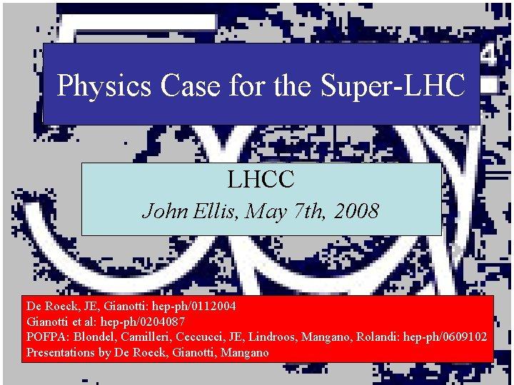 Physics Case for the Super-LHC LHCC John Ellis, May 7 th, 2008 De Roeck,