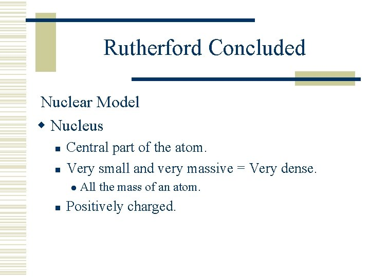 Rutherford Concluded Nuclear Model w Nucleus n n Central part of the atom. Very