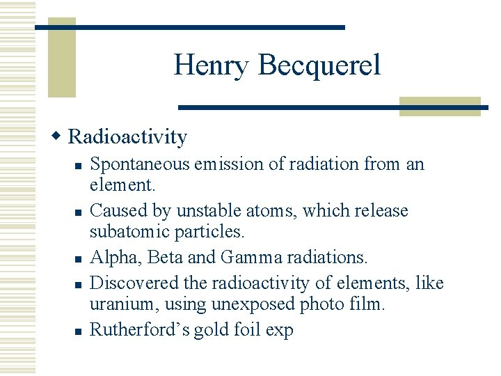 Henry Becquerel w Radioactivity n n n Spontaneous emission of radiation from an element.