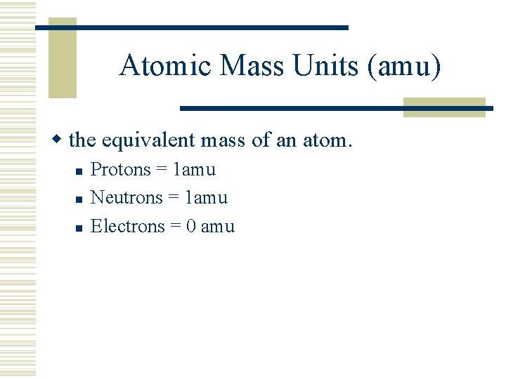 Atomic Mass Units (amu) w the equivalent mass of an atom. n n n