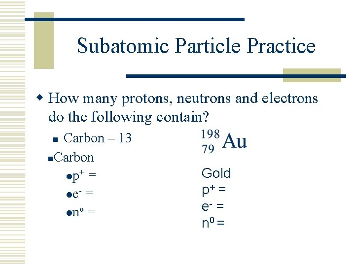 Subatomic Particle Practice w How many protons, neutrons and electrons do the following contain?