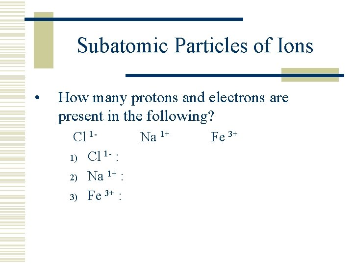 Subatomic Particles of Ions • How many protons and electrons are present in the