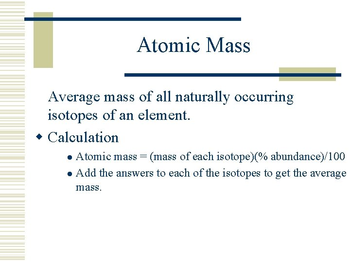 Atomic Mass Average mass of all naturally occurring isotopes of an element. w Calculation