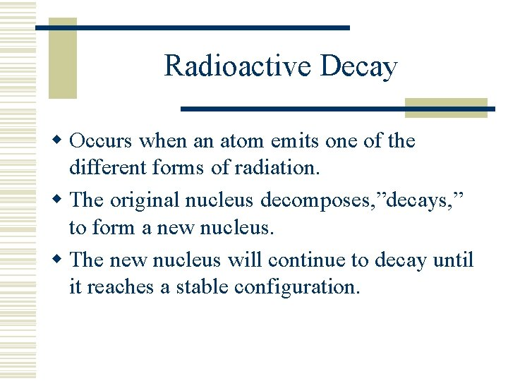 Radioactive Decay w Occurs when an atom emits one of the different forms of