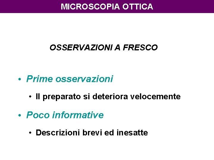 MICROSCOPIA OTTICA OSSERVAZIONI A FRESCO • Prime osservazioni • Il preparato si deteriora velocemente