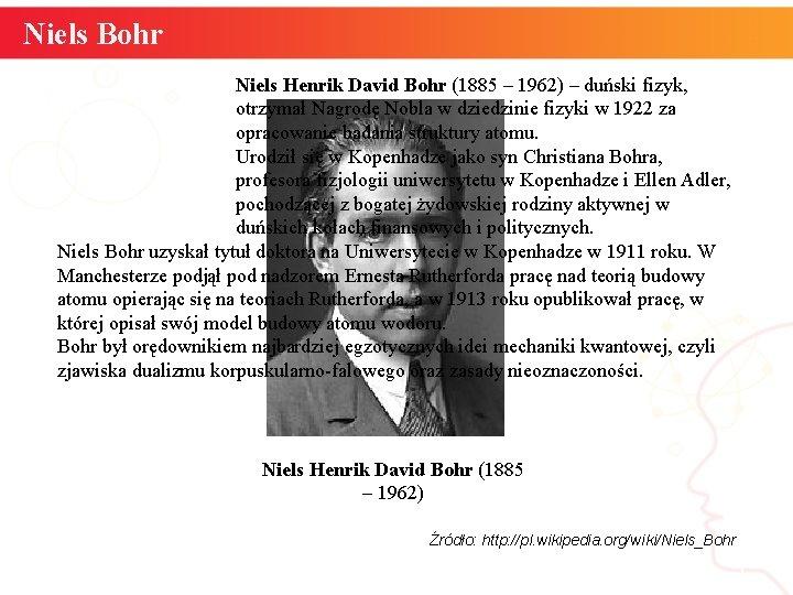 Niels Bohr Niels Henrik David Bohr (1885 – 1962) – duński fizyk, otrzymał Nagrodę