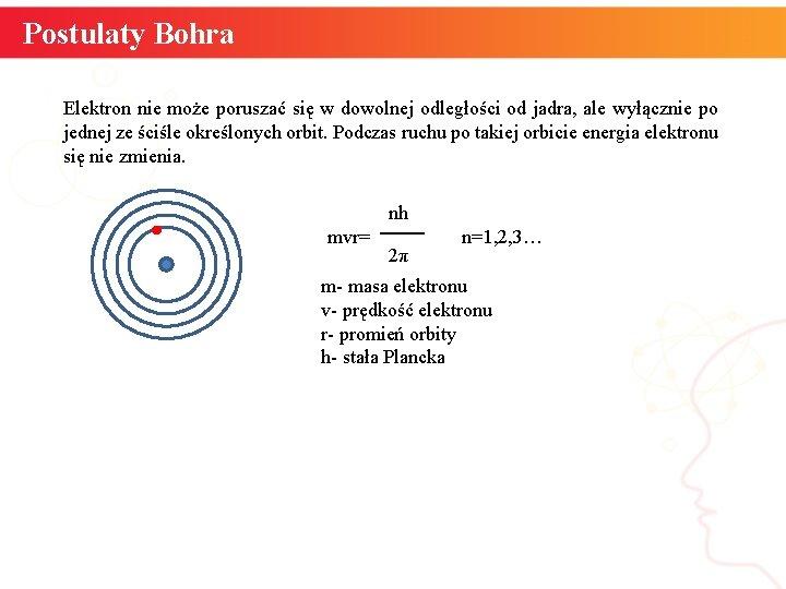 Postulaty Bohra Elektron nie może poruszać się w dowolnej odległości od jadra, ale wyłącznie