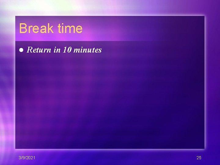 Break time l Return in 10 minutes 3/9/2021 25