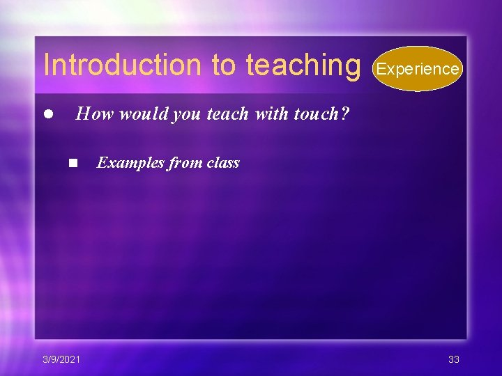 Introduction to teaching l Experience How would you teach with touch? n 3/9/2021 Examples