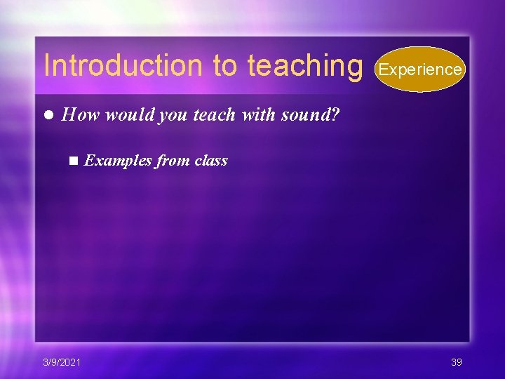 Introduction to teaching l Experience How would you teach with sound? n 3/9/2021 Examples