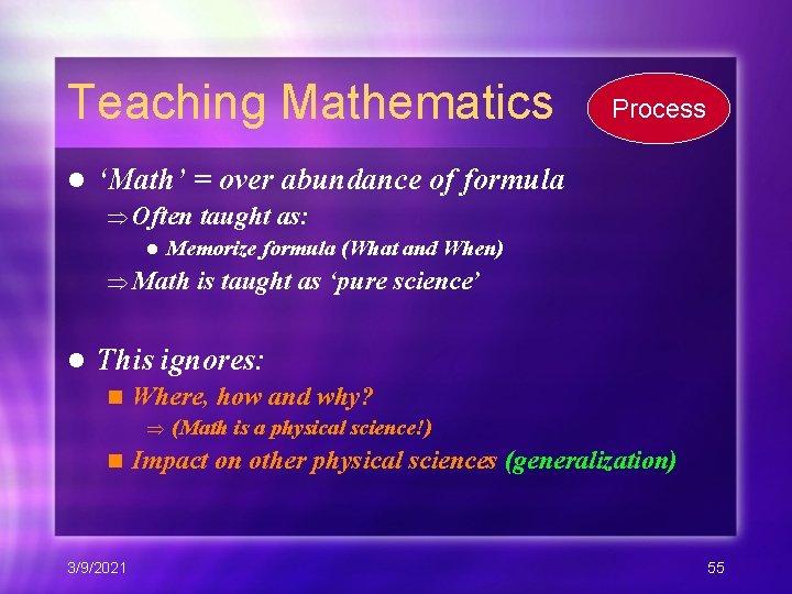 Teaching Mathematics l Process 'Math' = over abundance of formula Often taught as: l