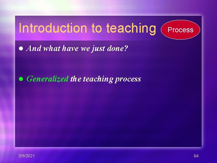 Introduction to teaching l And what have we just done? l Generalized the teaching