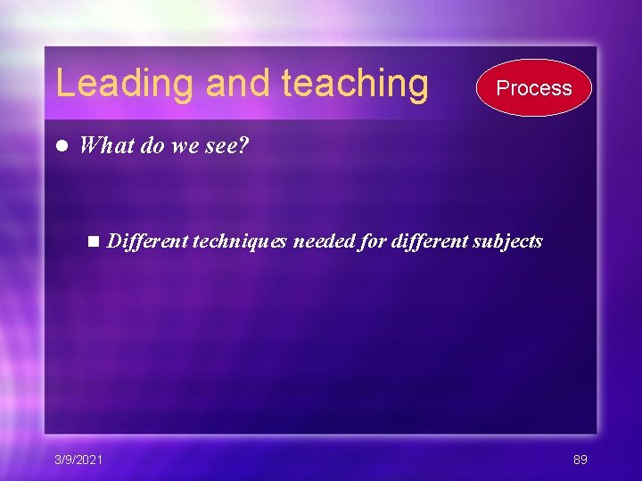 Leading and teaching l Process What do we see? n 3/9/2021 Different techniques needed
