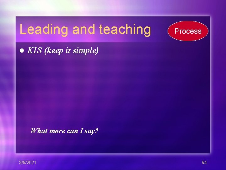 Leading and teaching l Process KIS (keep it simple) What more can I say?