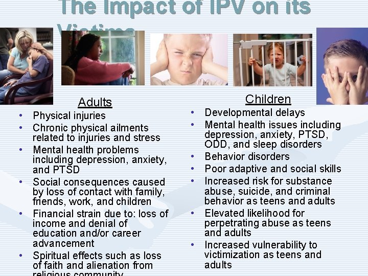 The Impact of IPV on its Victims Adults • Physical injuries • Chronic physical