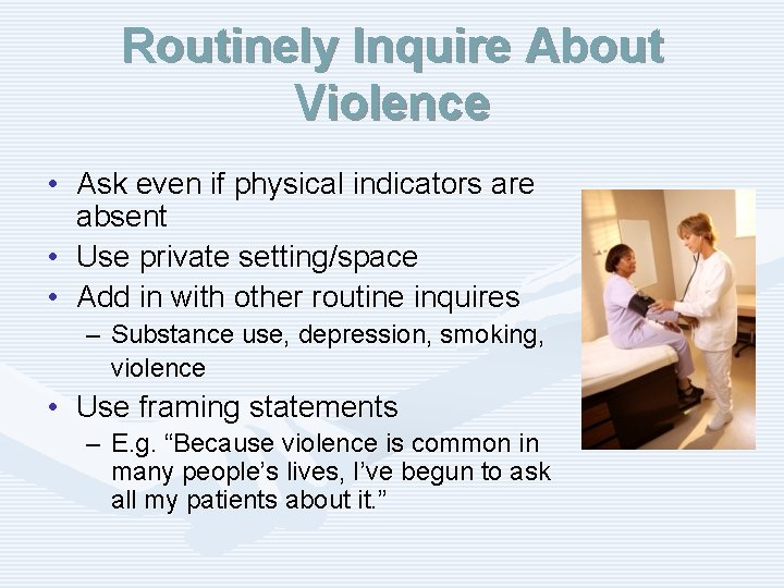 Routinely Inquire About Violence • Ask even if physical indicators are absent • Use