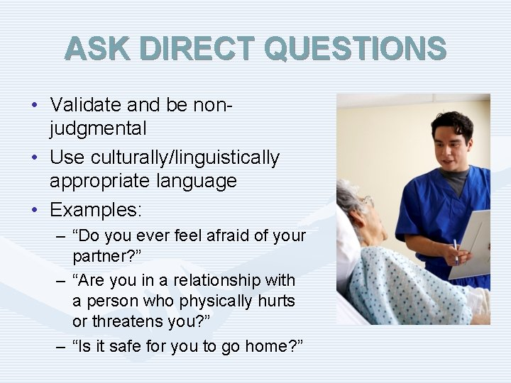 ASK DIRECT QUESTIONS • Validate and be nonjudgmental • Use culturally/linguistically appropriate language •