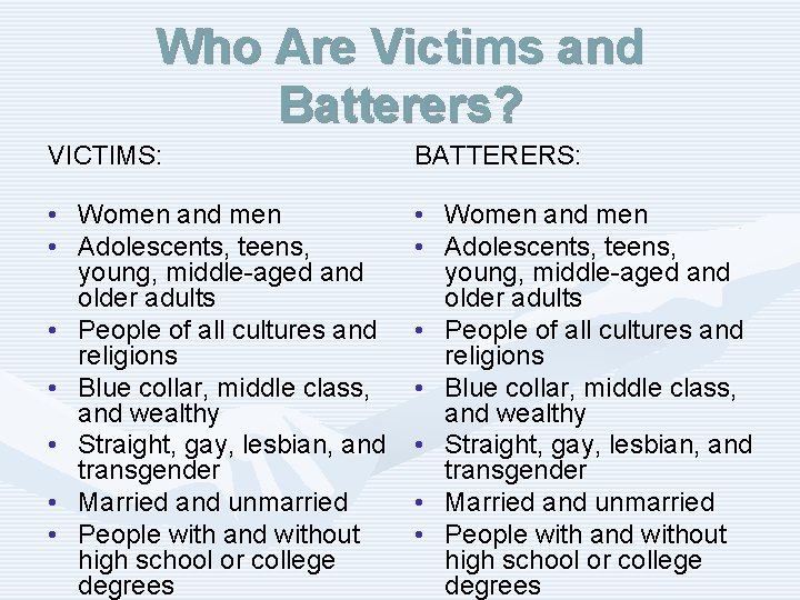 Who Are Victims and Batterers? VICTIMS: BATTERERS: • Women and men • Adolescents, teens,