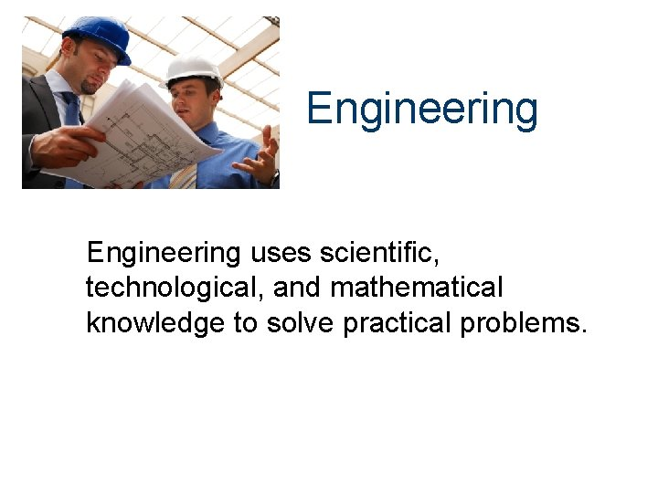 Engineering uses scientific, technological, and mathematical knowledge to solve practical problems.