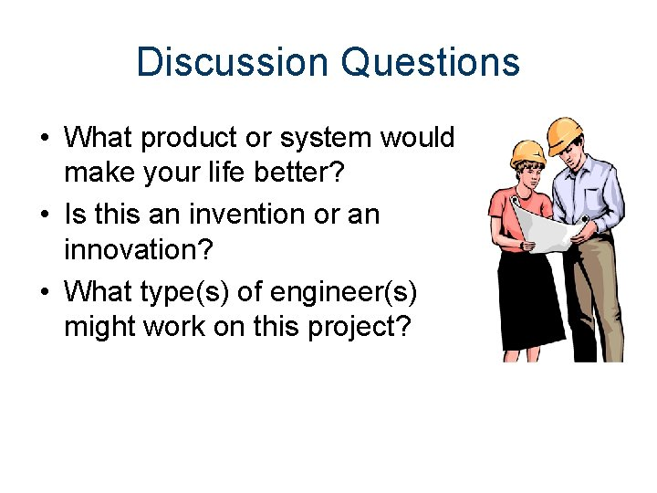 Discussion Questions • What product or system would make your life better? • Is