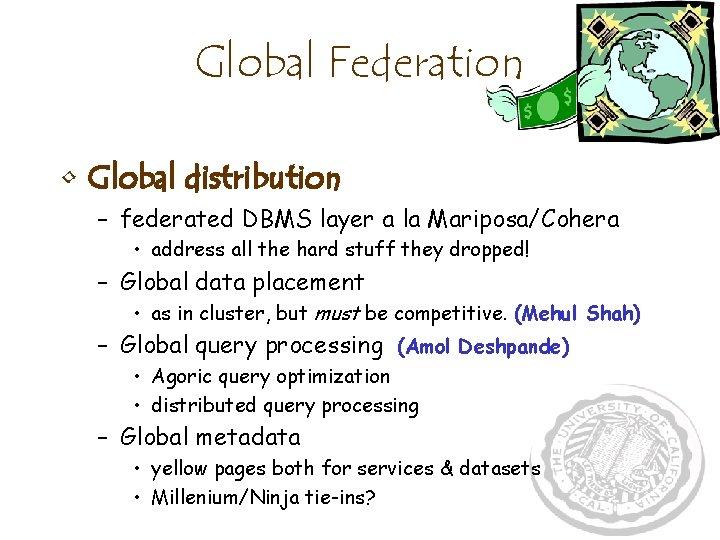 Global Federation • Global distribution – federated DBMS layer a la Mariposa/Cohera • address