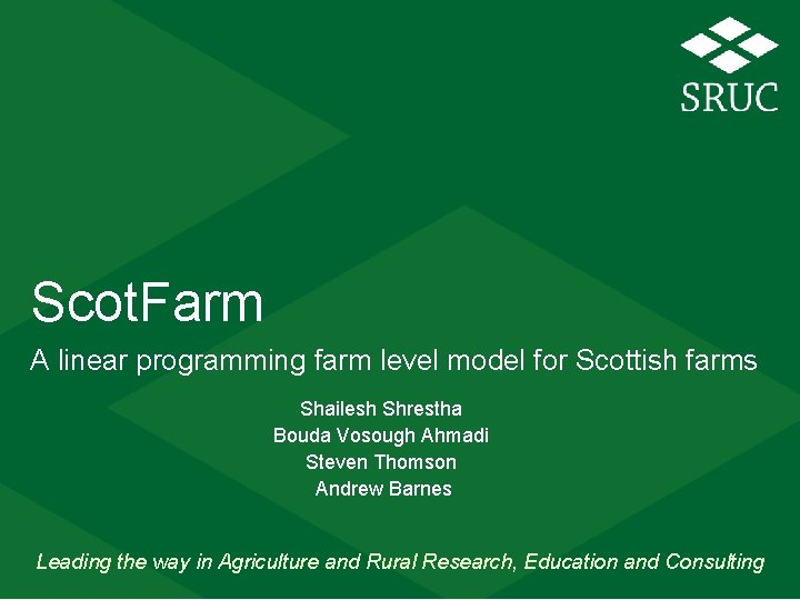 Scot. Farm A linear programming farm level model for Scottish farms Shailesh Shrestha Bouda
