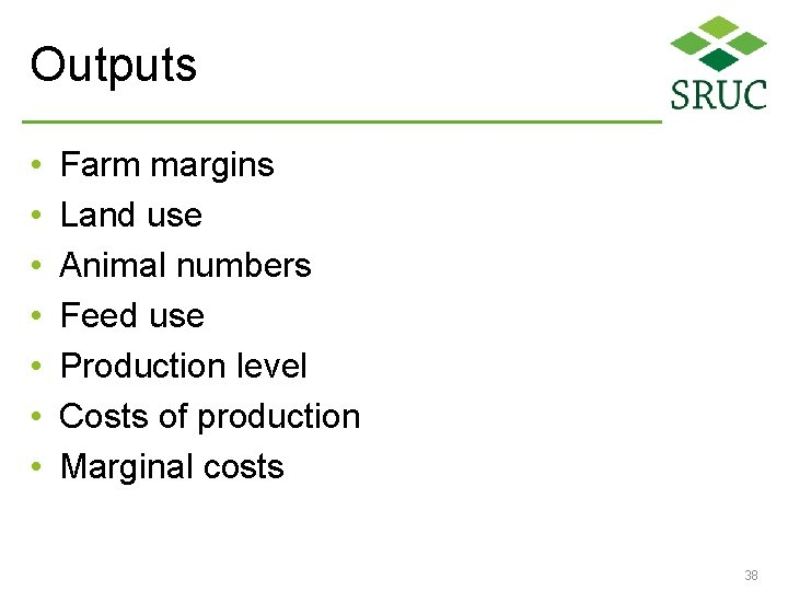 Outputs • • Farm margins Land use Animal numbers Feed use Production level Costs