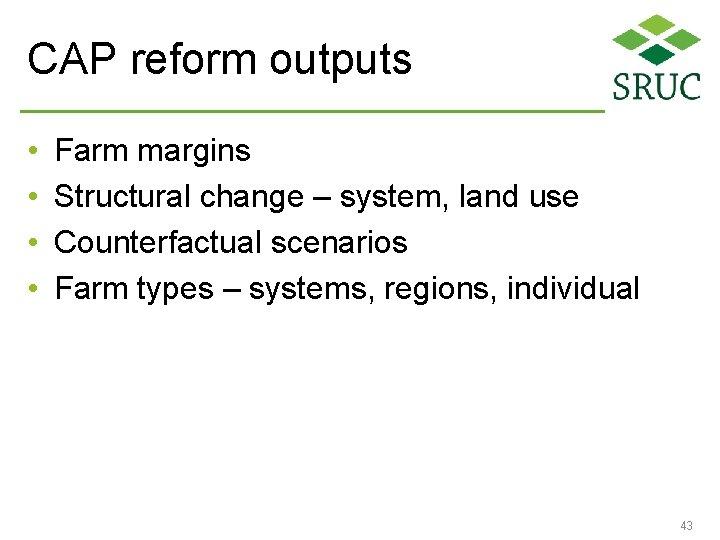 CAP reform outputs • • Farm margins Structural change – system, land use Counterfactual