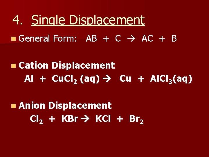 4. Single Displacement n General Form: AB + C AC + B n Cation