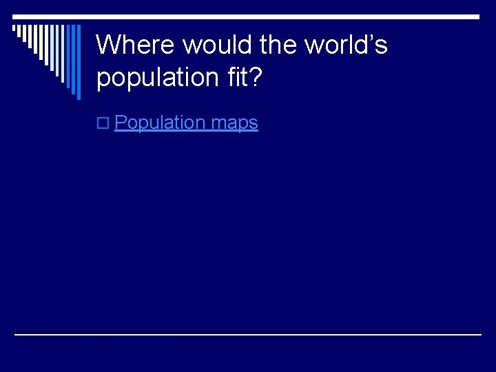 Where would the world's population fit? o Population maps