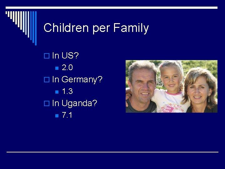 Children per Family o In US? n 2. 0 o In Germany? n 1.