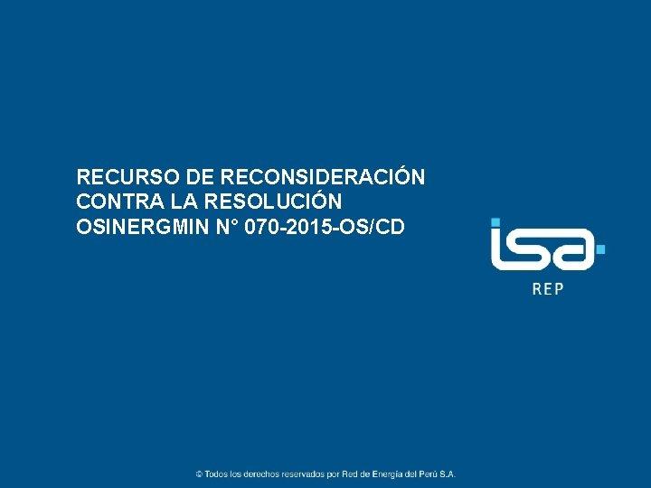 RECURSO DE RECONSIDERACIÓN CONTRA LA RESOLUCIÓN OSINERGMIN N° 070 -2015 -OS/CD 1 ©Todos los